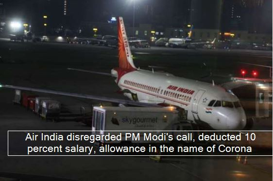 Air India disregarded PM Modi's call, deducted 10 percent salary, allowance in the name of Corona