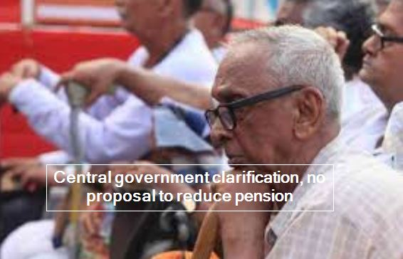 Central government clarification, no proposal to reduce pension