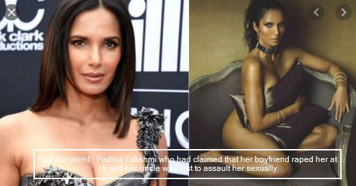 Fashion world - Padma Lakshmi who had claimed that her boyfriend raped her at 16 and her uncle was first to assault her sexually