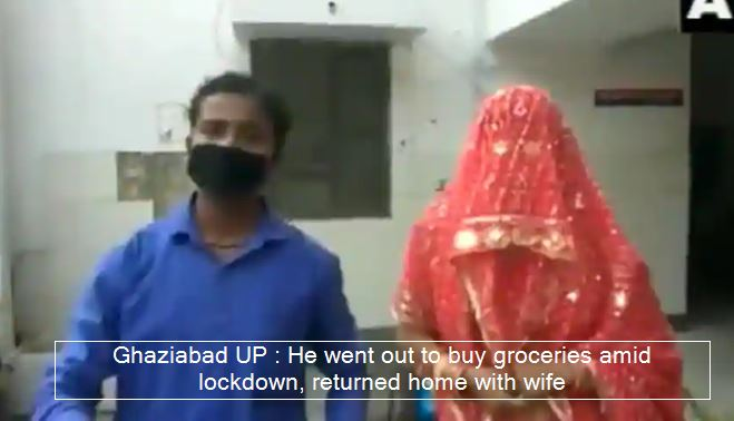 Ghaziabad UP - He went out to buy groceries amid lockdown, returned home with wife