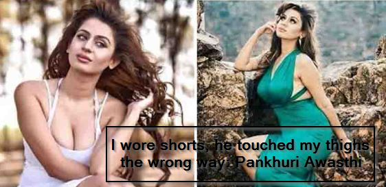 I wore shorts, he touched my thighs the wrong way- Pankhuri Awasthi