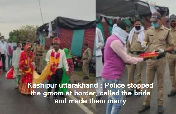 Kashipur uttarakhand - Police stopped the groom at border, called the bride and made them marry