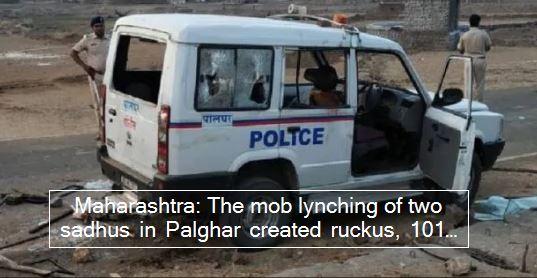 Maharashtra- The mob lynching of two sadhus in Palghar created ruckus, 101 accused in custody