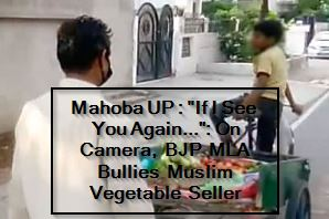 Mahoba UP - If I See You Again... On Camera, BJP MLA Bullies Muslim Vegetable Seller