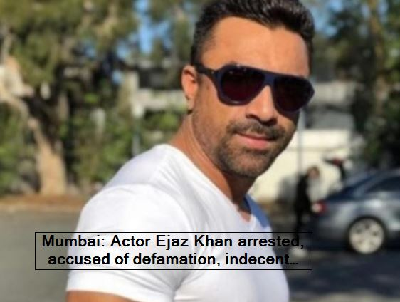 Mumbai Actor Ejaz Khan arrested, accused of defamation, indecent language and violation of restrictive orders