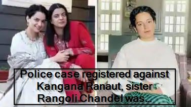 Police case registered against Kangana Ranaut, sister Rangoli Chandel was supported in the video