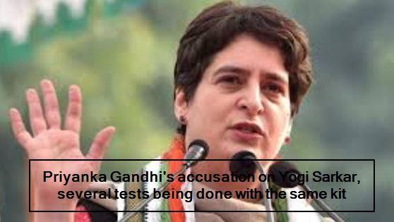 Priyanka Gandhi's accusation on Yogi Sarkar, many tests being done with the same