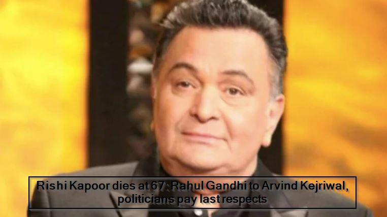Rishi Kapoor dies at 67_ Rahul Gandhi to Arvind Kejriwal, politicians pay last respect