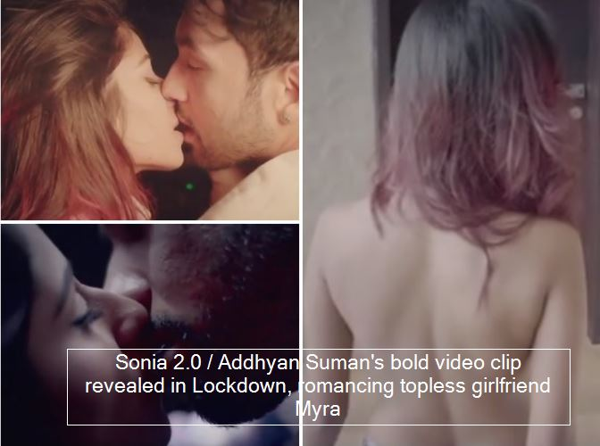 Sonia 2.0 - Addhyan Suman's bold video clip revealed in Lockdown, romancing topless girlfriend Myra