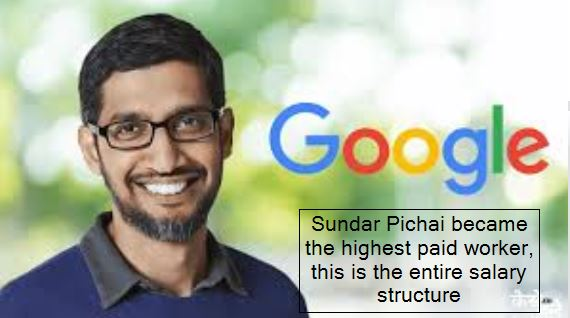 Sundar Pichai became the highest paid worker, this is the entire salary structure