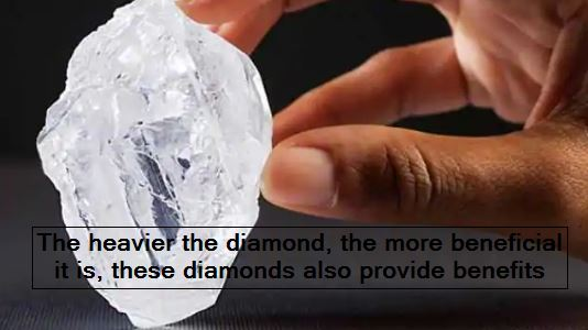 The heavier the diamond, the more beneficial it is, these diamonds also provide benefits