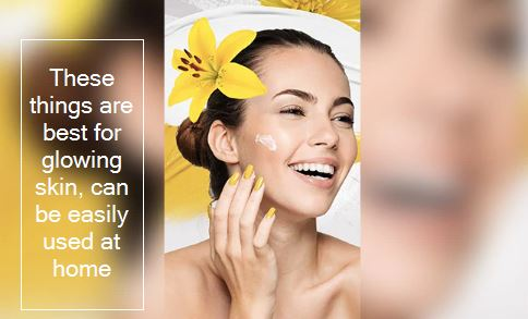 These 4 natural ingredients are best to get glowing skin at home - दमकती त्वचा क