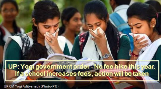 UP- Yogi government order - No fee hike this year. If a school increases fees, action will be taken