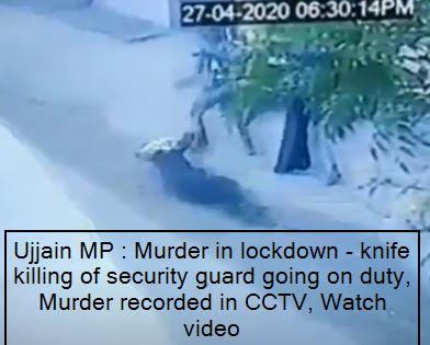 Ujjain MP -Murder in lockdown - knife killing of security guard going on duty, Murder recorded in CCTV, Watch video