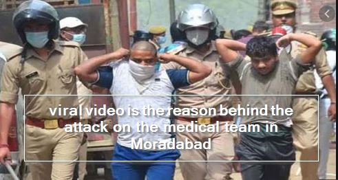 viral video is the reason behind the attack on the medical team in Moradabad