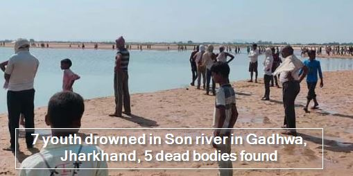 7 youth drowned in Son river in Gadhwa, Jharkhand, 5 bodies found, 2 missing, sc