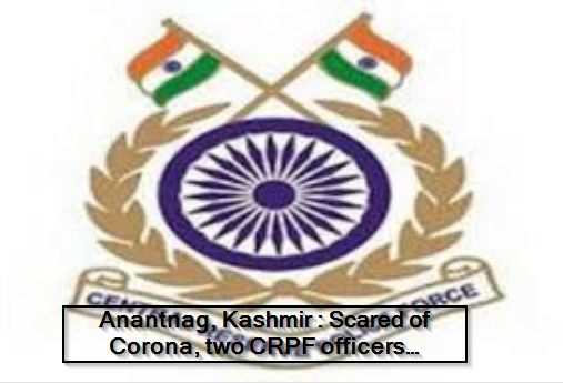 Anantnag, Kashmir -Scared of Corona, two CRPF officers commit suicide by shooting self