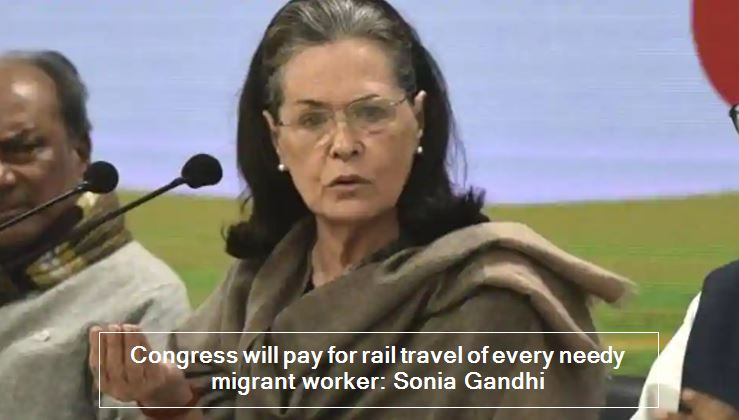 Congress will pay for rail travel of every needy migrant worker_ Sonia Gandhi -