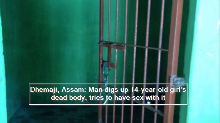 Dhemaji, Assam- Man digs up 14-year-old girl's dead body, tries to have sex with it