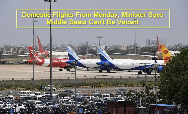 Domestic Flights From Monday, Minister Says Middle Seats Can't Be Vacant