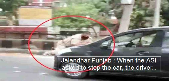 Jalandhar Punjab -When the ASI asked to stop the car, the driver dragged him on the bonnet