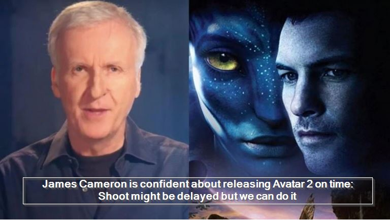 James Cameron is confident about releasing Avatar 2 on time- Shoot might be delayed but we can do it