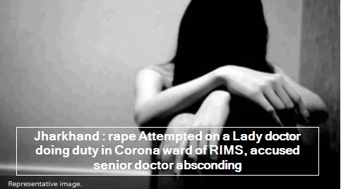Jharkhand - rape Attempted on a Lady doctor doing duty in Corona ward of RIMS, accused senior doctor absconding