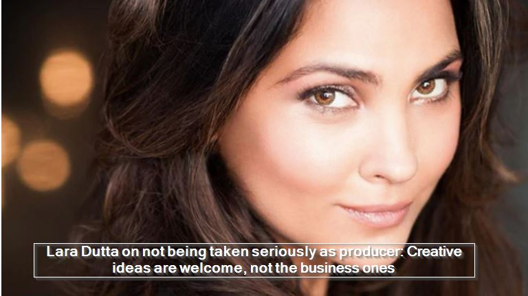 Lara Dutta on not being taken seriously as producer- Creative ideas are welcome, not the business ones
