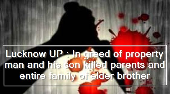 Lucknow UP - In greed of property man and his son killed parents and entire family of elder brother