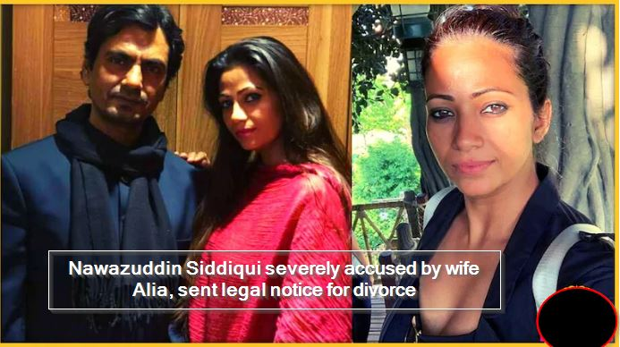 Nawazuddin Siddiqui severely accused by wife Alia, sent legal notice for divorce