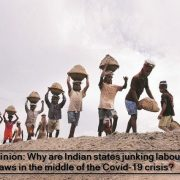Opinion - Why are Indian states junking labour laws in the middle of the Covid-19 crisis