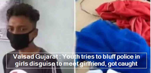 Valsad Gujarat - Youth tries to bluff police in girls disguise to meet girlfriend, got caught