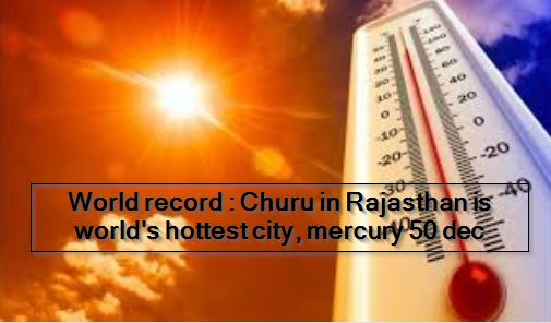 World record : Churu in Rajasthan is world's hottest city, mercury 50 dec