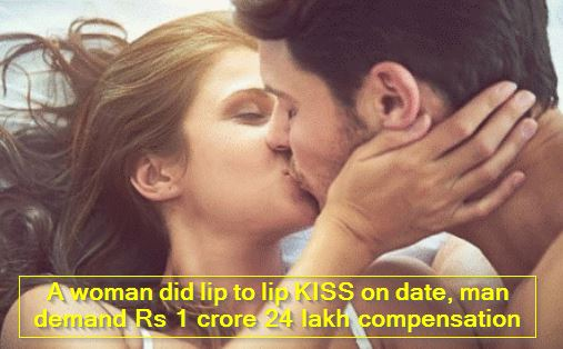 A woman did lip to lip KISS on date, man demand Rs 1 crore 24 lakh compensation