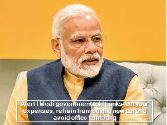 Alert ! Modi government told banks- cut your expenses, refrain from buying new car and avoid office furnishing