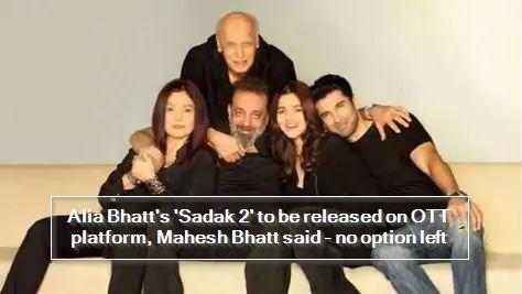 Alia Bhatt's 'Sadak 2' to be released on OTT platform, Mahesh Bhatt said - no option left