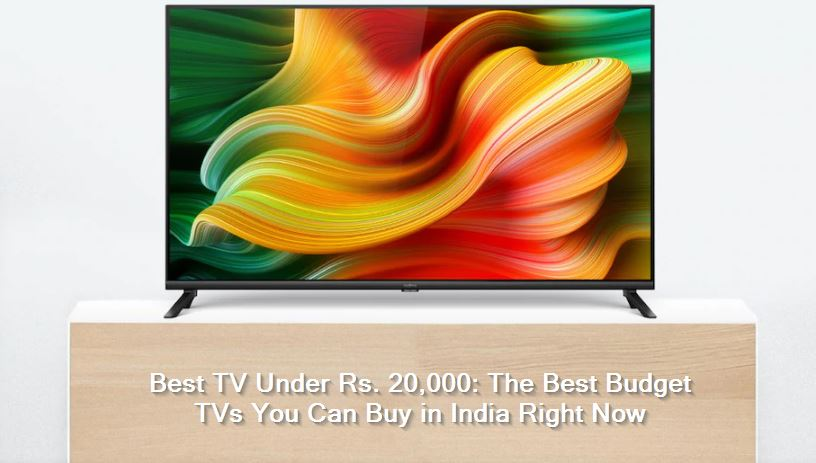 Best TV Under Rs. 20,000 -The Best Budget TVs You Can Buy in India Right Now