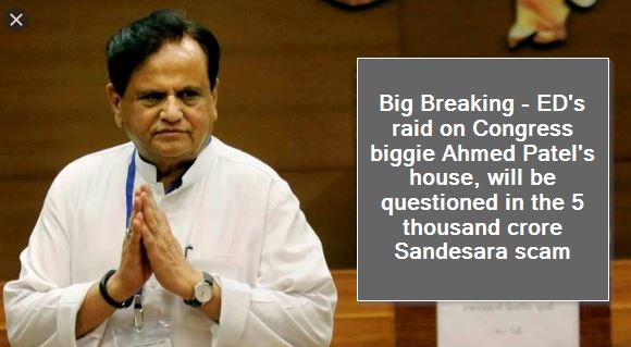 Big Breaking - ED's raid on Congress biggie Ahmed Patel's house, will be questioned in the 5 thousand crore Sandesara scam