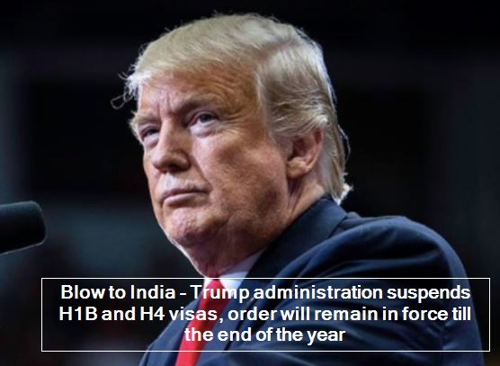 Blow to India - Trump administration suspends H1B and H4 visas, order will remain in force till the end of the year