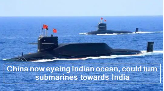 China now eyeing Indian ocean, could turn submarines towards India