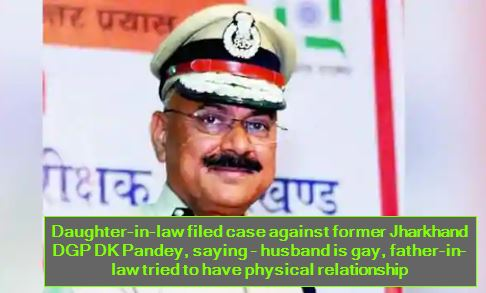 Daughter-in-law filed case against former Jharkhand DGP DK Pandey, saying - husband is gay, father-in-law tried to have physical relationship