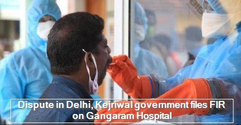 Dispute in Delhi, Kejriwal government files FIR on Gangaram Hospital
