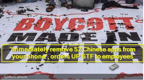 'Immediately remove 52 Chinese apps from your phone', orders UP STF to employees