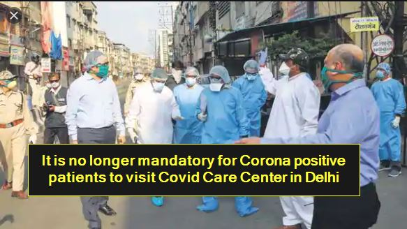 It is no longer mandatory for Corona positive patients to visit Covid Care Center in Delhi