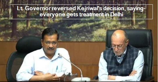 Lt Governor reversed the verdict of Kejriwal, said- everyone gets treatment in D
