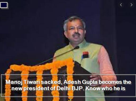 Manoj Tiwari sacked, Adesh Gupta becomes the new president of Delhi BJP. Know who he is