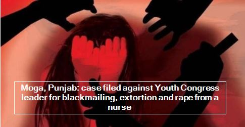 Moga, Punjab - case filed against Youth Congress leader for blackmailing, extortion and rape from a nurse
