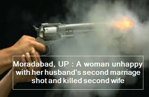 Moradabad, UP - A woman unhappy with her husband's second marriage shot and killed second wife