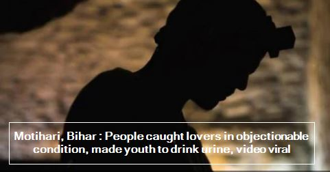 Motihari, Bihar - People caught lovers in objectionable condition, made youth to drink urine, video viral