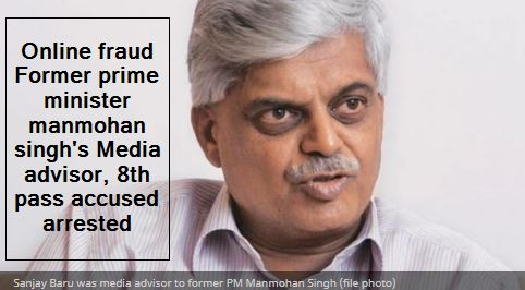 Online fraud Former prime minister manmohan singh's Media advisor, 8th pass accused arrested